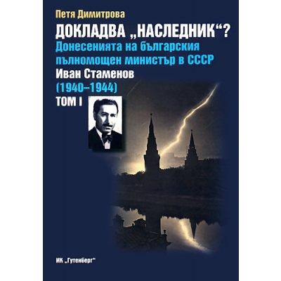 """Докладва """"Наследник""""? Донесенията на българския пълномощен министър в СССР Иван Стаменов 1940–1944- Том 1 и том 2"""